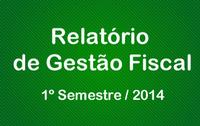 Relatório de Gestão Fiscal 1º Semestre / 2014